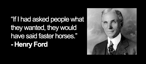 Henry Ford misquote if I asked people what they wanted, they would have said faster horses